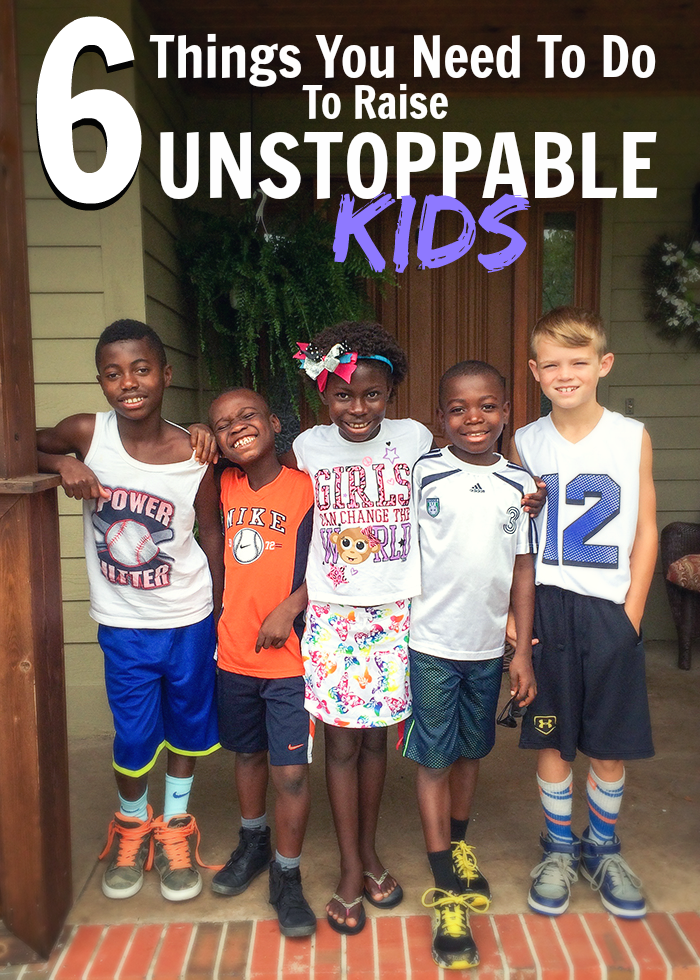 6 Things You Need To Do To Raise Unstoppable Kids